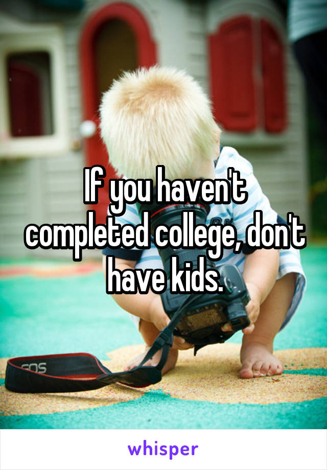 If you haven't completed college, don't have kids.