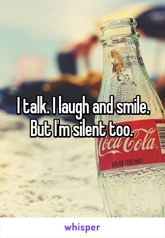 I talk. I laugh and smile. But I'm silent too.