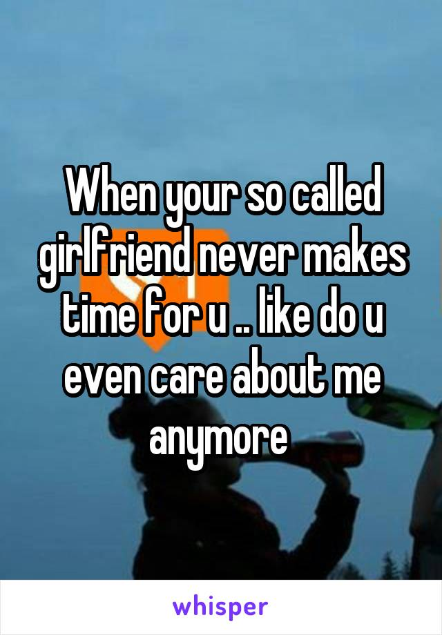 When your so called girlfriend never makes time for u .. like do u even care about me anymore