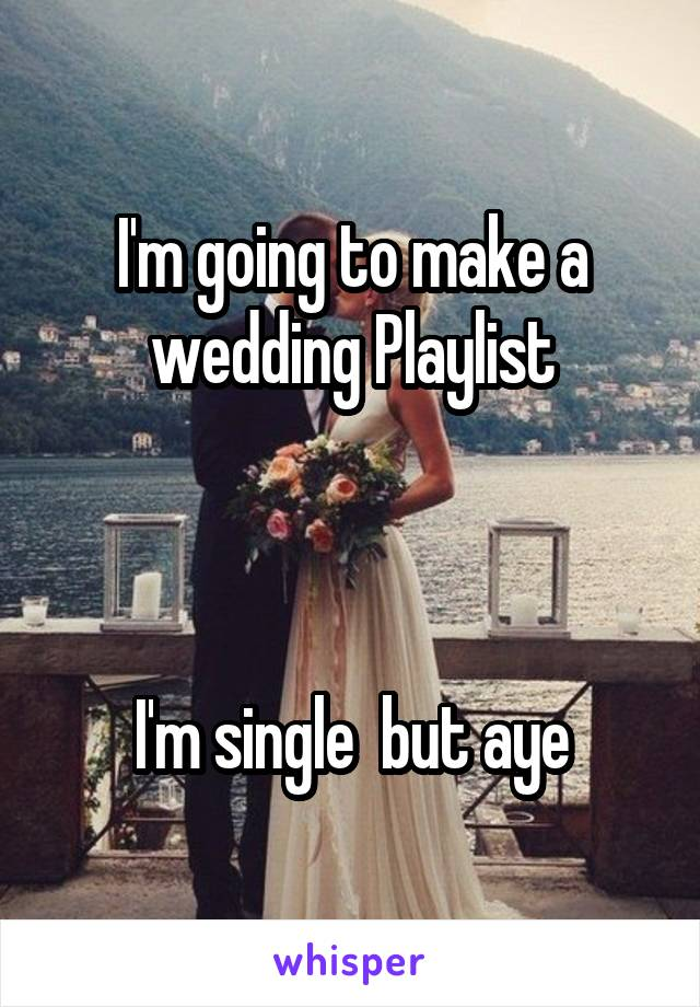 I'm going to make a wedding Playlist    I'm single  but aye