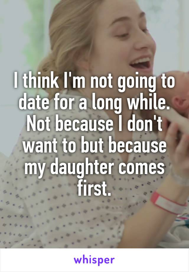 I think I'm not going to date for a long while. Not because I don't want to but because my daughter comes first.