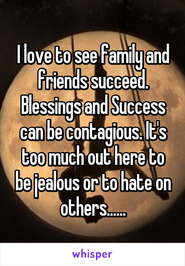 I love to see family and friends succeed. Blessings and Success can be contagious. It's too much out here to be jealous or to hate on others......