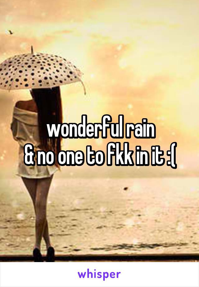 wonderful rain & no one to fkk in it :(