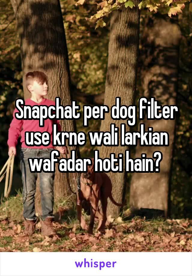 Snapchat per dog filter use krne wali larkian wafadar hoti hain?