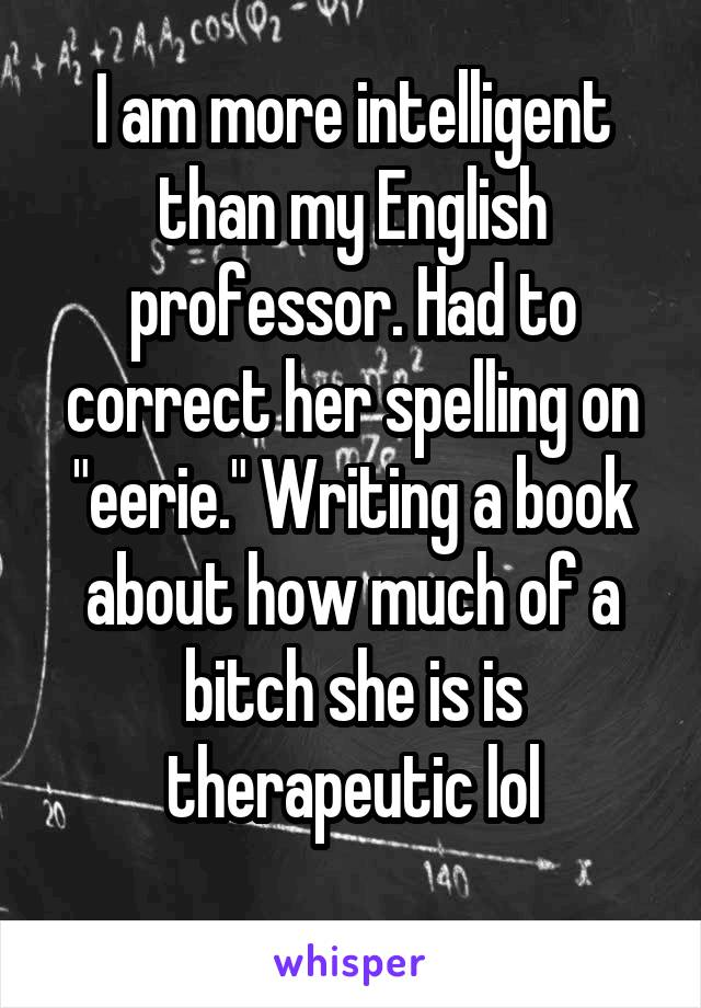 """I am more intelligent than my English professor. Had to correct her spelling on """"eerie."""" Writing a book about how much of a bitch she is is therapeutic lol"""