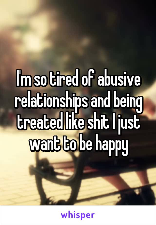 I'm so tired of abusive relationships and being treated like shit I just want to be happy