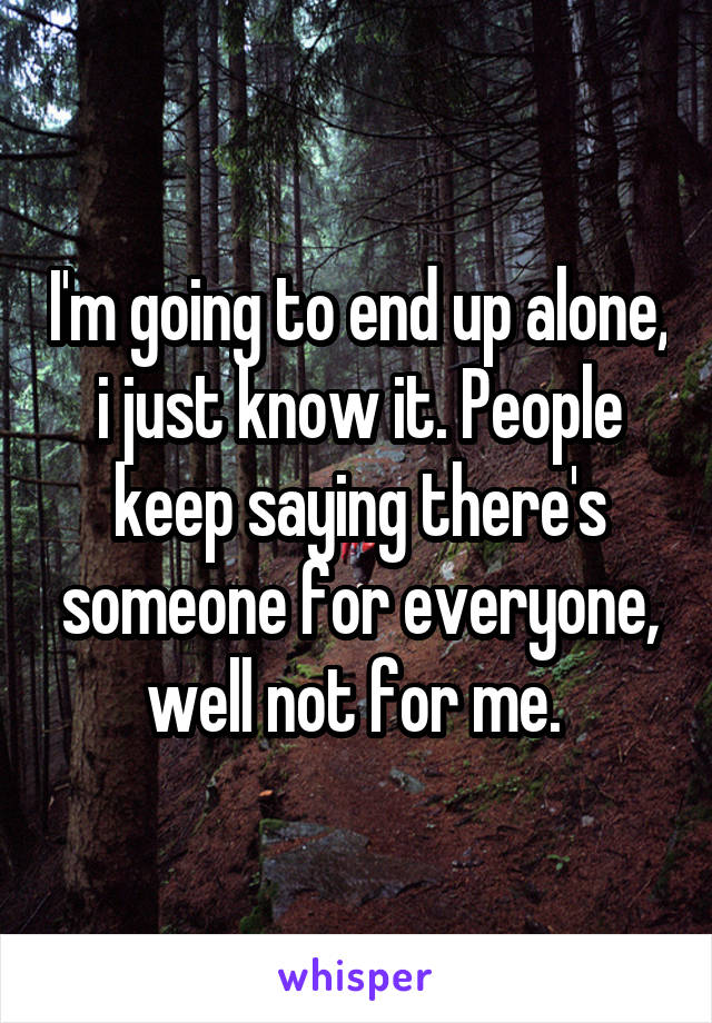 I'm going to end up alone, i just know it. People keep saying there's someone for everyone, well not for me.