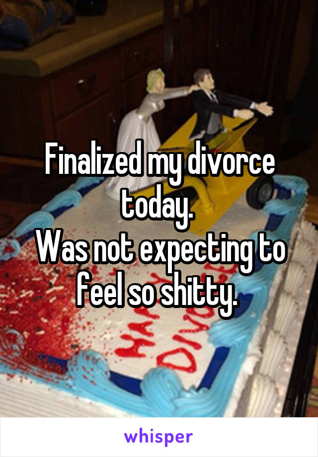 Finalized my divorce today.  Was not expecting to feel so shitty.