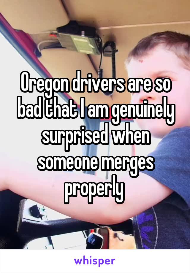 Oregon drivers are so bad that I am genuinely surprised when someone merges properly