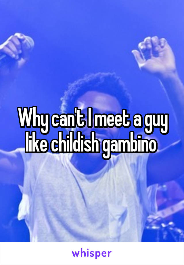 Why can't I meet a guy like childish gambino