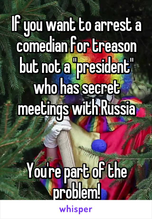 """If you want to arrest a comedian for treason but not a """"president"""" who has secret meetings with Russia   You're part of the problem!"""