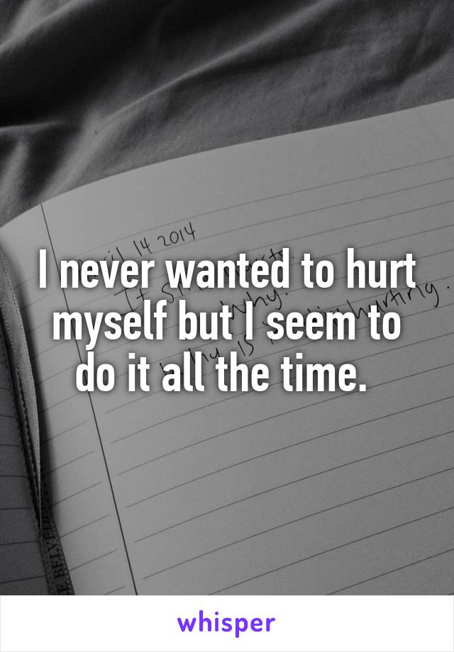 I never wanted to hurt myself but I seem to do it all the time.