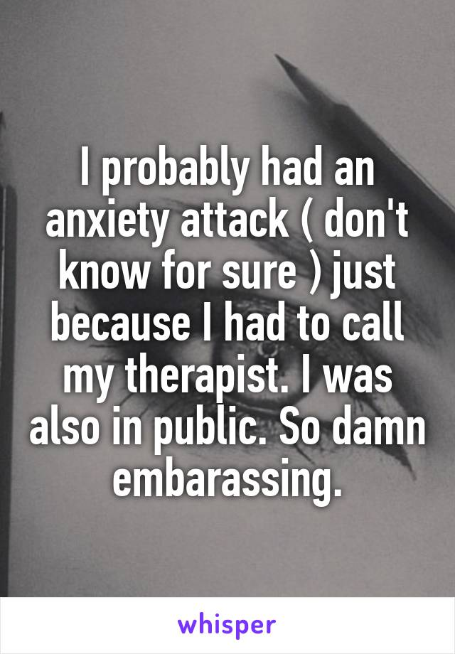 I probably had an anxiety attack ( don't know for sure ) just because I had to call my therapist. I was also in public. So damn embarassing.