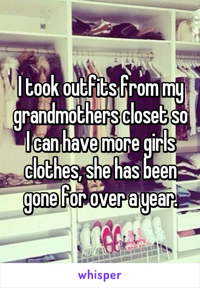 I took outfits from my grandmothers closet so I can have more girls clothes, she has been gone for over a year.