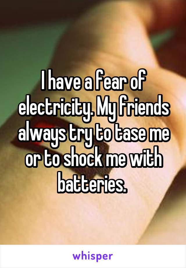 I have a fear of electricity. My friends always try to tase me or to shock me with batteries.