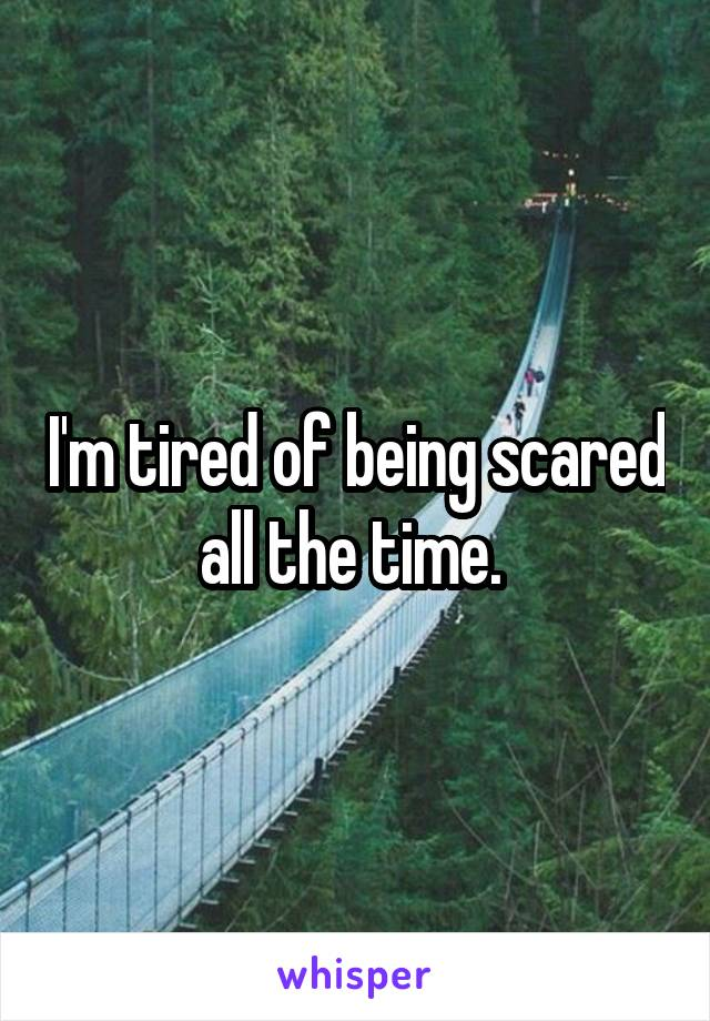 I'm tired of being scared all the time.