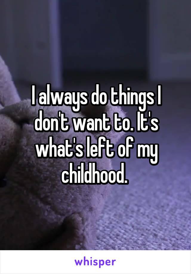 I always do things I don't want to. It's what's left of my childhood.