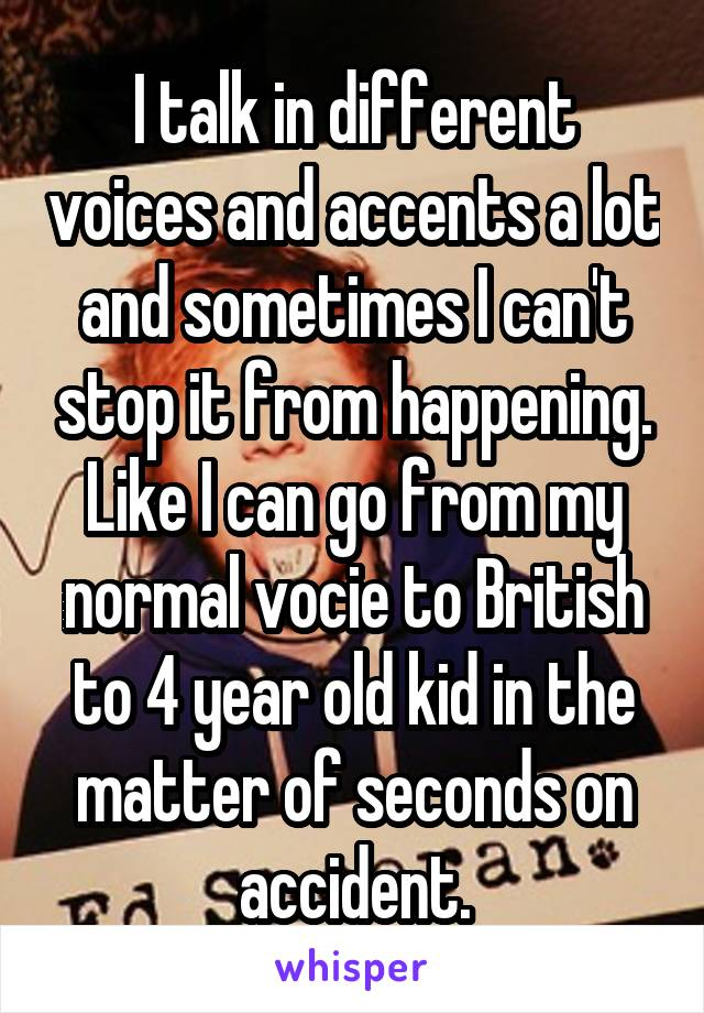 I talk in different voices and accents a lot and sometimes I can't stop it from happening. Like I can go from my normal vocie to British to 4 year old kid in the matter of seconds on accident.