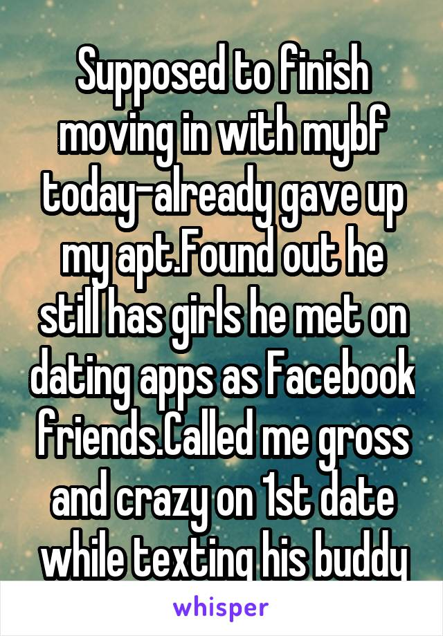 Supposed to finish moving in with mybf today-already gave up my apt.Found out he still has girls he met on dating apps as Facebook friends.Called me gross and crazy on 1st date while texting his buddy