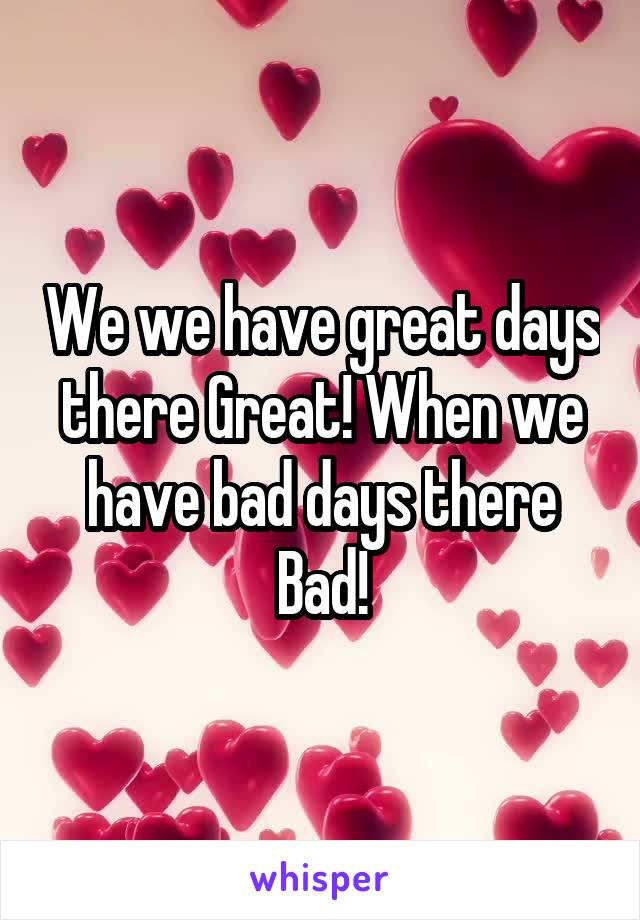 We we have great days there Great! When we have bad days there Bad!
