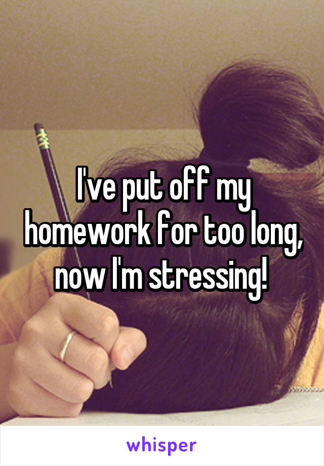 I've put off my homework for too long, now I'm stressing!