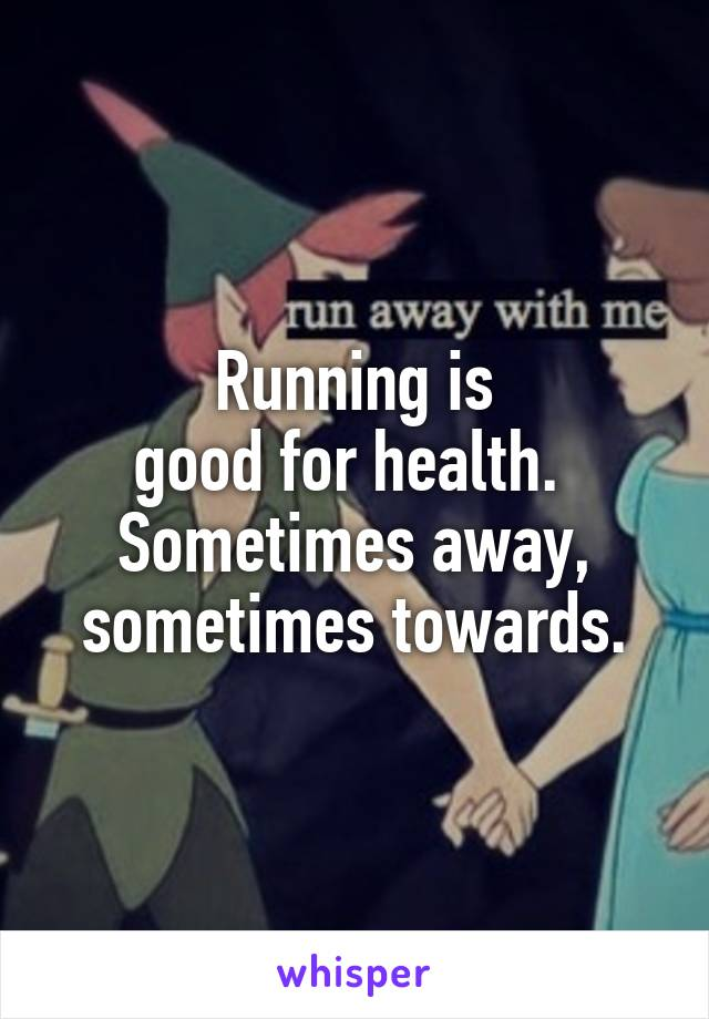 Running is good for health.  Sometimes away, sometimes towards.