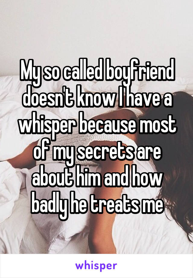 My so called boyfriend doesn't know I have a whisper because most of my secrets are about him and how badly he treats me