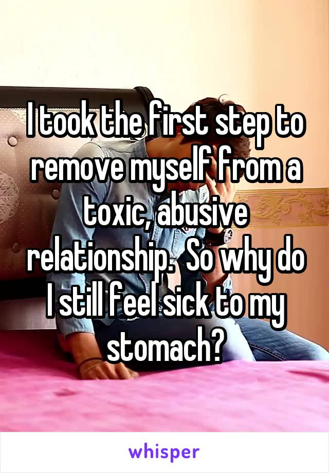I took the first step to remove myself from a toxic, abusive relationship.  So why do I still feel sick to my stomach?