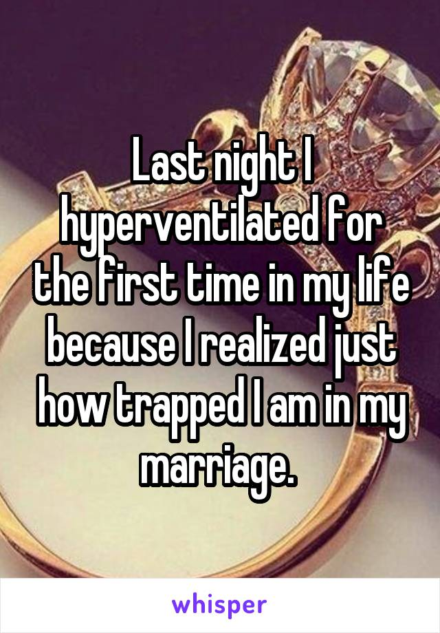 Last night I hyperventilated for the first time in my life because I realized just how trapped I am in my marriage.