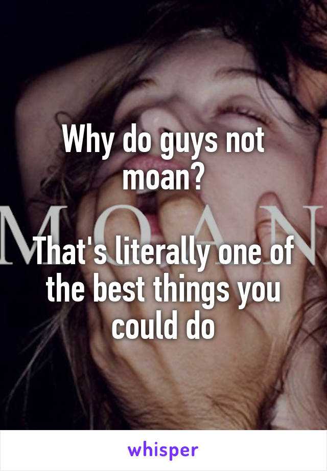 Why do guys not moan?  That's literally one of the best things you could do