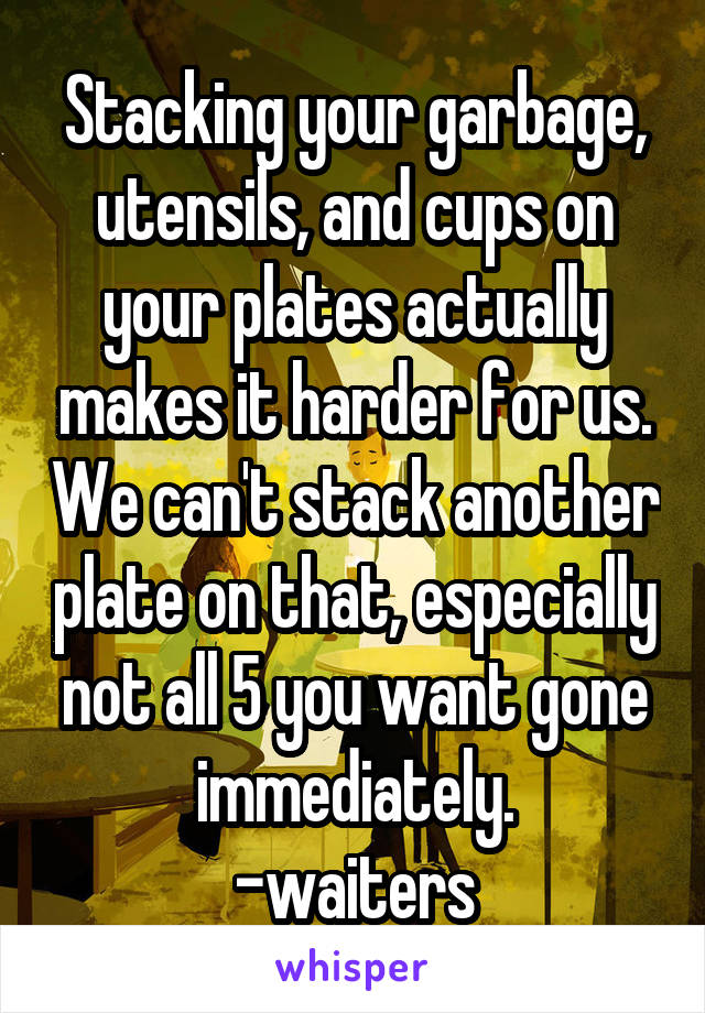 Stacking your garbage, utensils, and cups on your plates actually makes it harder for us. We can't stack another plate on that, especially not all 5 you want gone immediately. -waiters