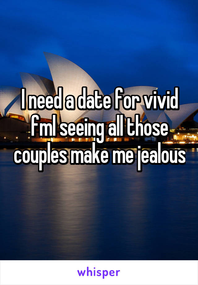 I need a date for vivid fml seeing all those couples make me jealous