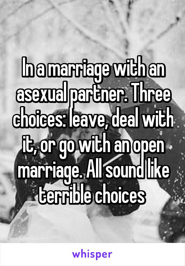 In a marriage with an asexual partner. Three choices: leave, deal with it, or go with an open marriage. All sound like terrible choices