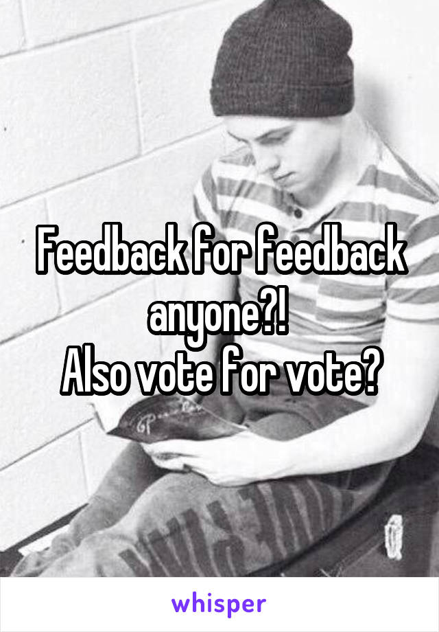 Feedback for feedback anyone?!  Also vote for vote?
