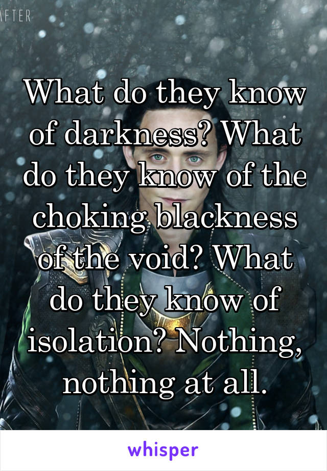 What do they know of darkness? What do they know of the choking blackness of the void? What do they know of isolation? Nothing, nothing at all.