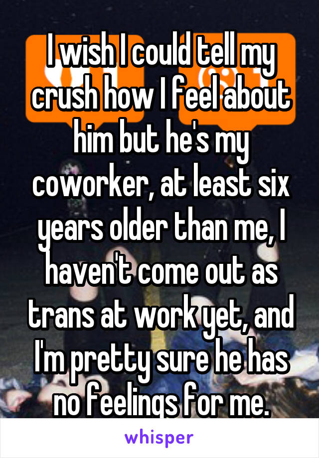 I wish I could tell my crush how I feel about him but he's my coworker, at least six years older than me, I haven't come out as trans at work yet, and I'm pretty sure he has no feelings for me.