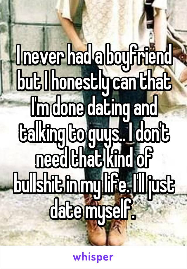 I never had a boyfriend but I honestly can that I'm done dating and talking to guys.. I don't need that kind of bullshit in my life. I'll just date myself.