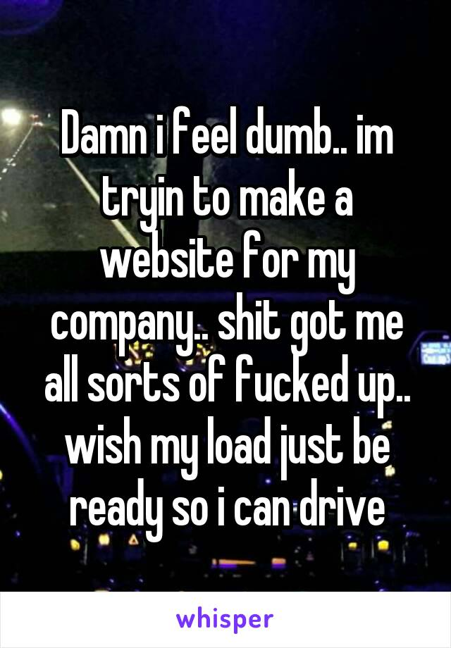 Damn i feel dumb.. im tryin to make a website for my company.. shit got me all sorts of fucked up.. wish my load just be ready so i can drive