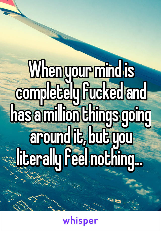 When your mind is completely fucked and has a million things going around it, but you literally feel nothing...