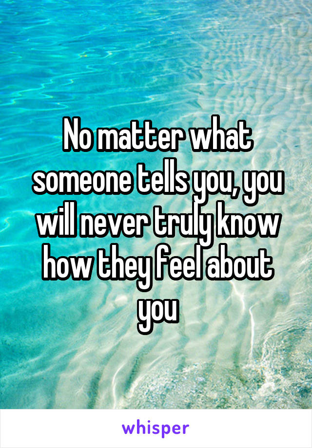 No matter what someone tells you, you will never truly know how they feel about you