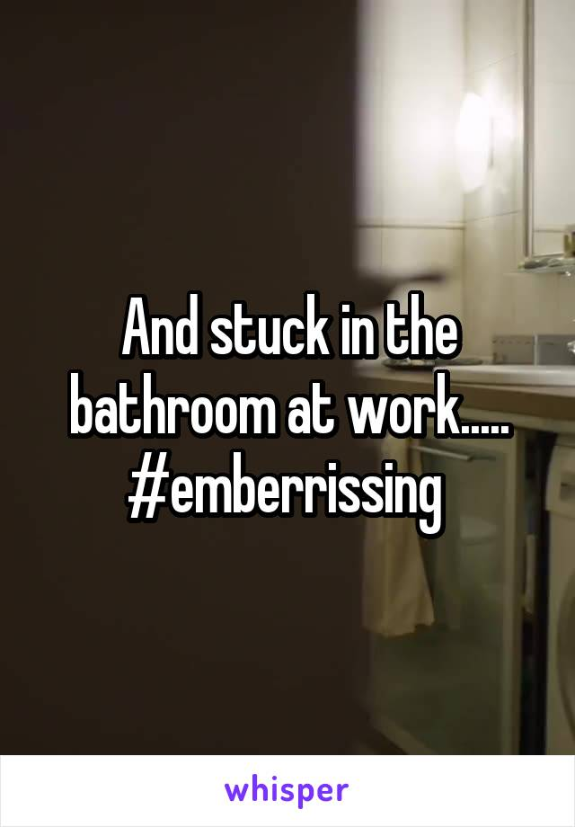 And stuck in the bathroom at work..... #emberrissing
