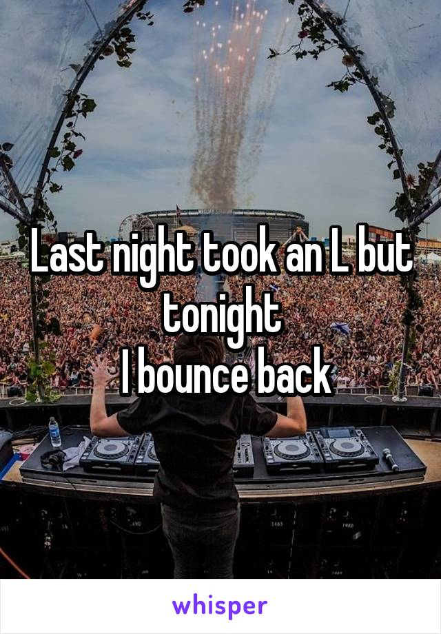 Last night took an L but tonight  I bounce back