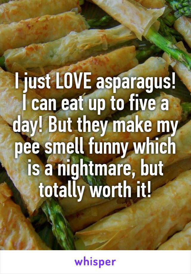 I just LOVE asparagus! I can eat up to five a day! But they make my pee smell funny which is a nightmare, but totally worth it!