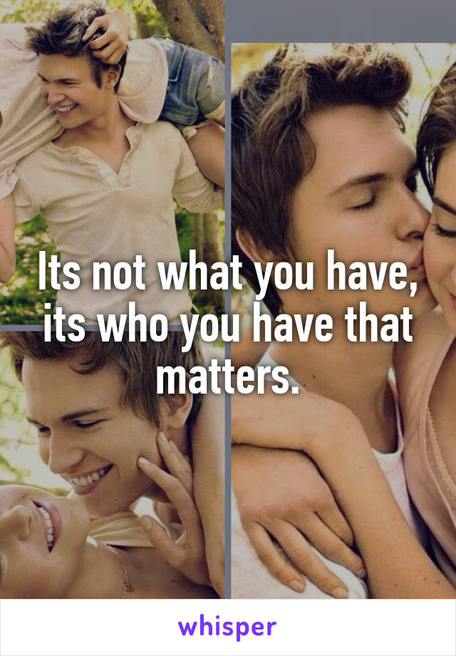Its not what you have, its who you have that matters.