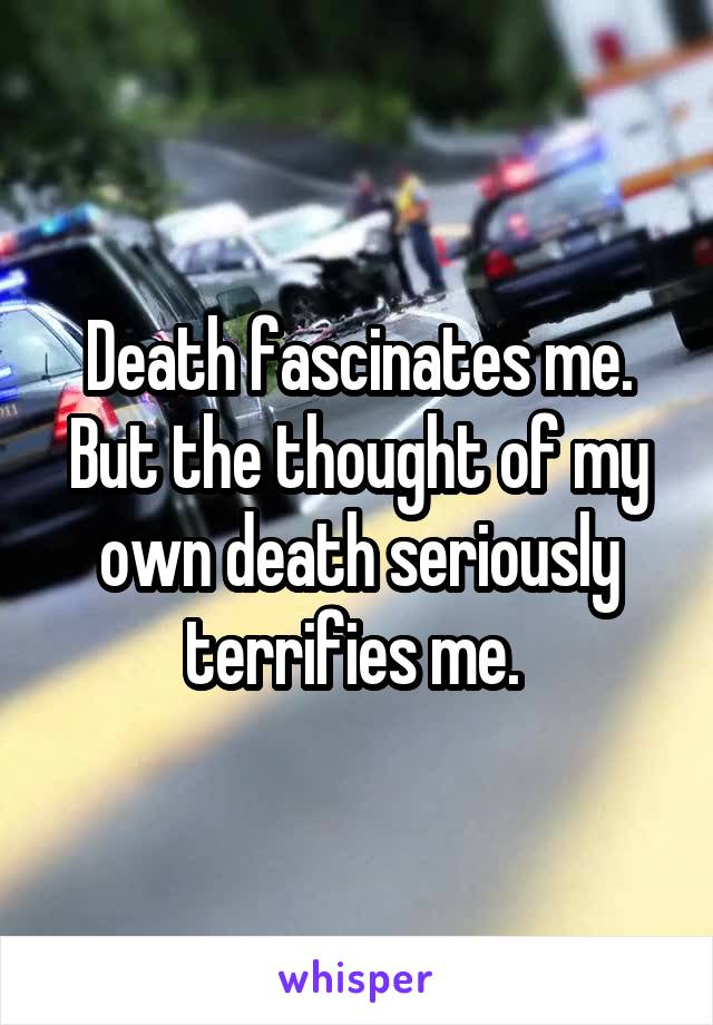 Death fascinates me. But the thought of my own death seriously terrifies me.