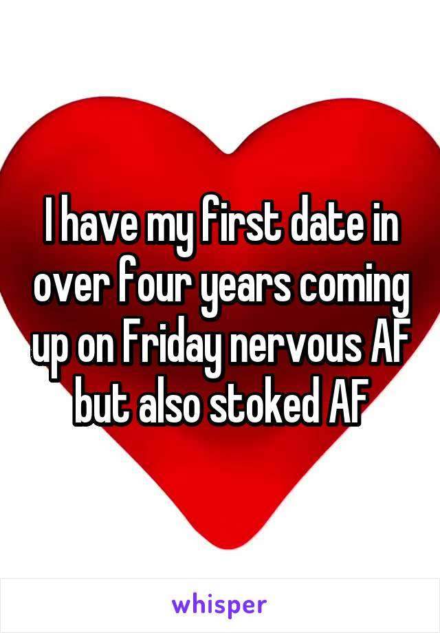 I have my first date in over four years coming up on Friday nervous AF but also stoked AF