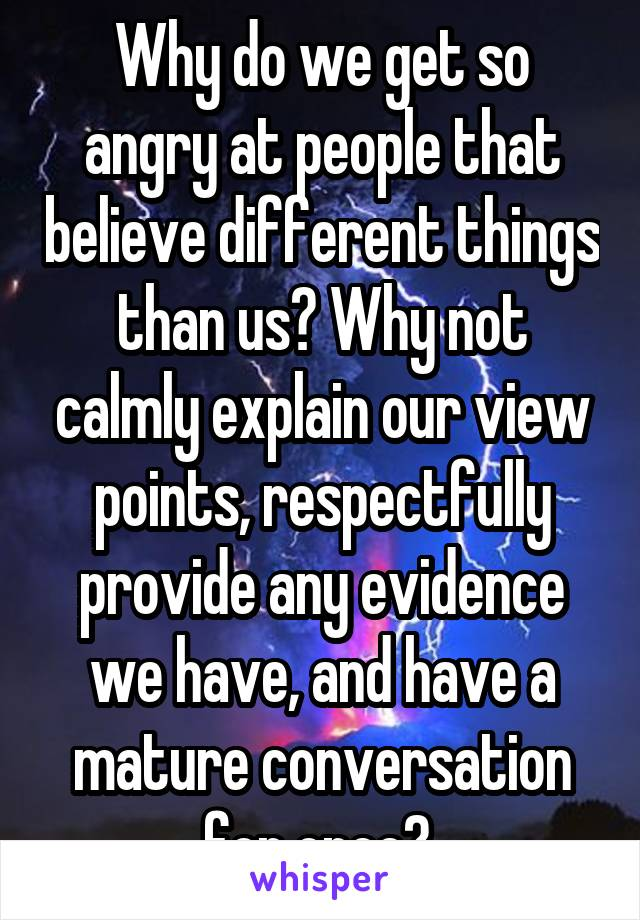 Why do we get so angry at people that believe different things than us? Why not calmly explain our view points, respectfully provide any evidence we have, and have a mature conversation for once?