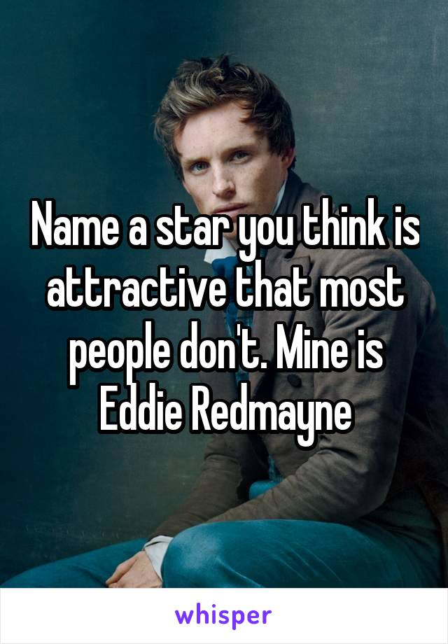 Name a star you think is attractive that most people don't. Mine is Eddie Redmayne