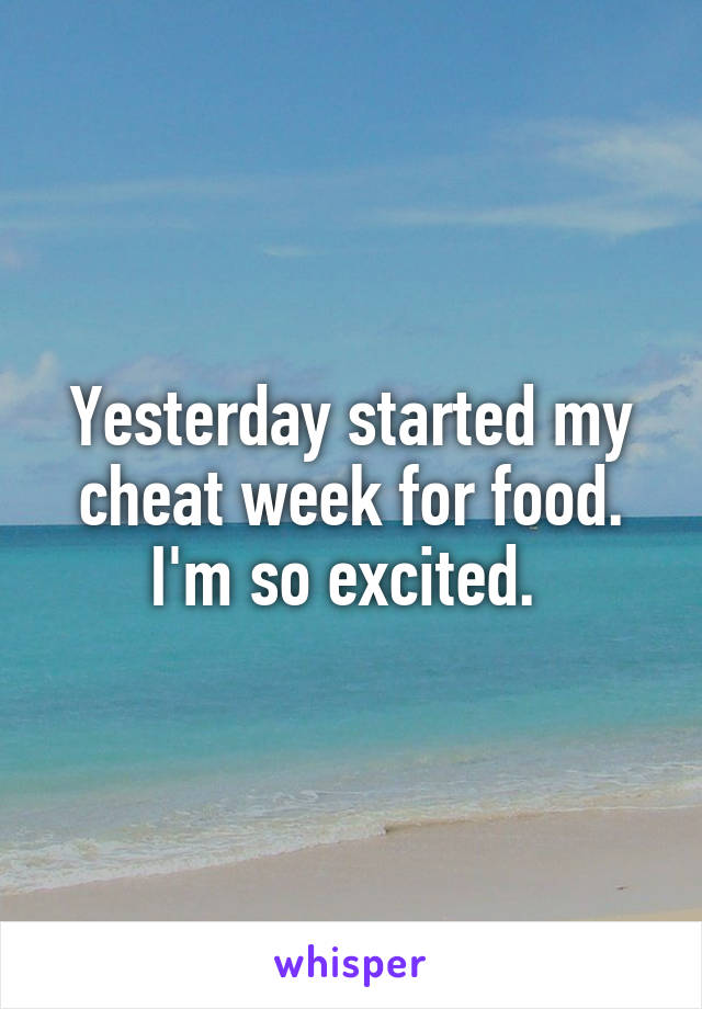 Yesterday started my cheat week for food. I'm so excited.