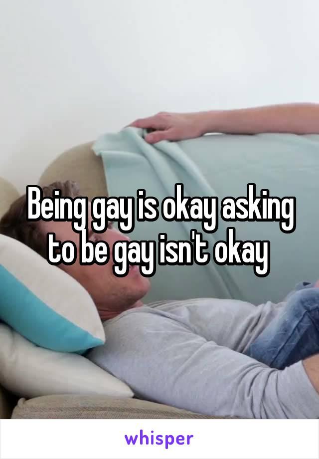 Being gay is okay asking to be gay isn't okay